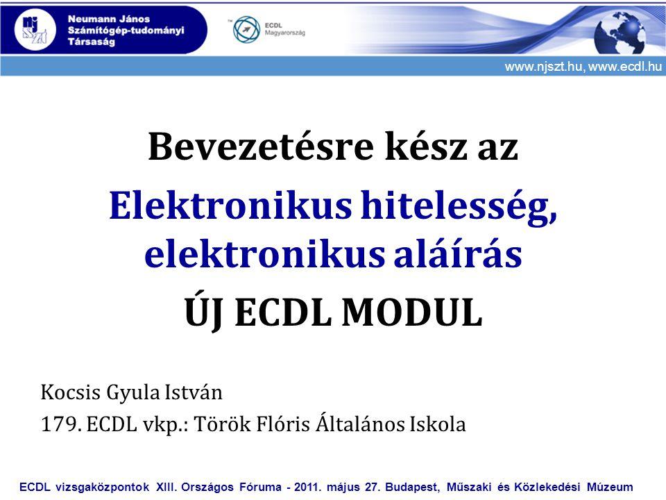 www.njszt.hu, www.ecdl.hu Bevezetésre kész az Elektronikus hitelesség, elektronikus aláírás ÚJ ECDL MODUL Kocsis Gyula István 179. ECDL vkp.: Török Fl