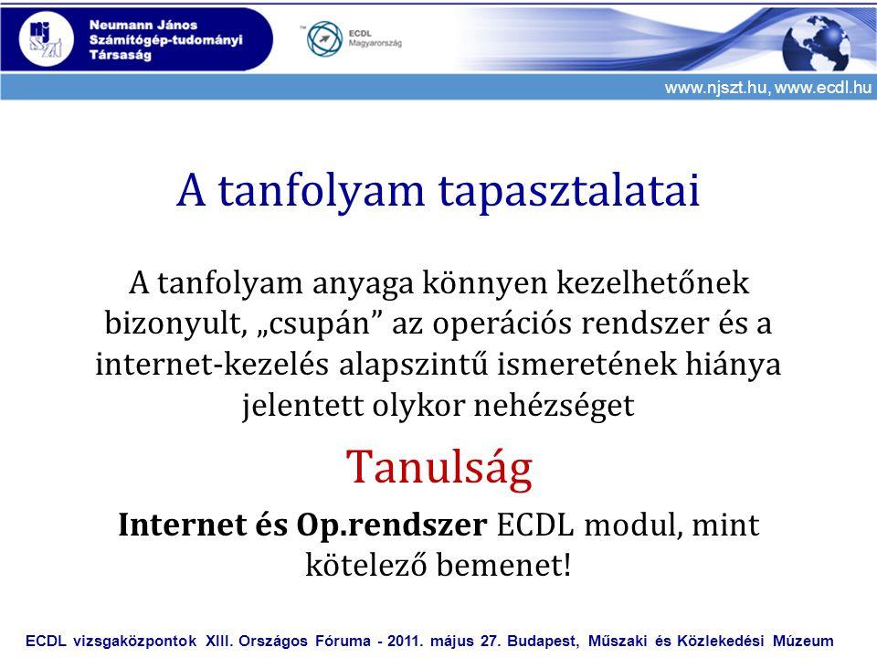 """www.njszt.hu, www.ecdl.hu A tanfolyam tapasztalatai A tanfolyam anyaga könnyen kezelhetőnek bizonyult, """"csupán az operációs rendszer és a internet-kezelés alapszintű ismeretének hiánya jelentett olykor nehézséget Tanulság Internet és Op.rendszer ECDL modul, mint kötelező bemenet."""