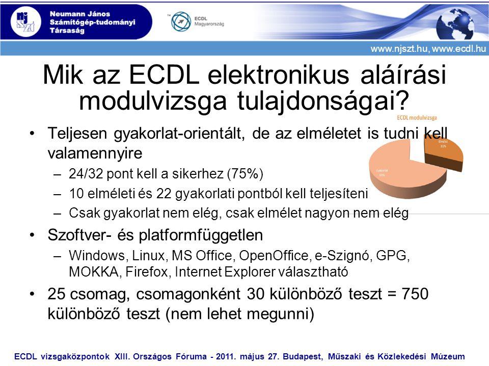 www.njszt.hu, www.ecdl.hu •Teljesen gyakorlat-orientált, de az elméletet is tudni kell valamennyire –24/32 pont kell a sikerhez (75%) –10 elméleti és 22 gyakorlati pontból kell teljesíteni –Csak gyakorlat nem elég, csak elmélet nagyon nem elég •Szoftver- és platformfüggetlen –Windows, Linux, MS Office, OpenOffice, e-Szignó, GPG, MOKKA, Firefox, Internet Explorer választható •25 csomag, csomagonként 30 különböző teszt = 750 különböző teszt (nem lehet megunni) ECDL vizsgaközpontok XIII.