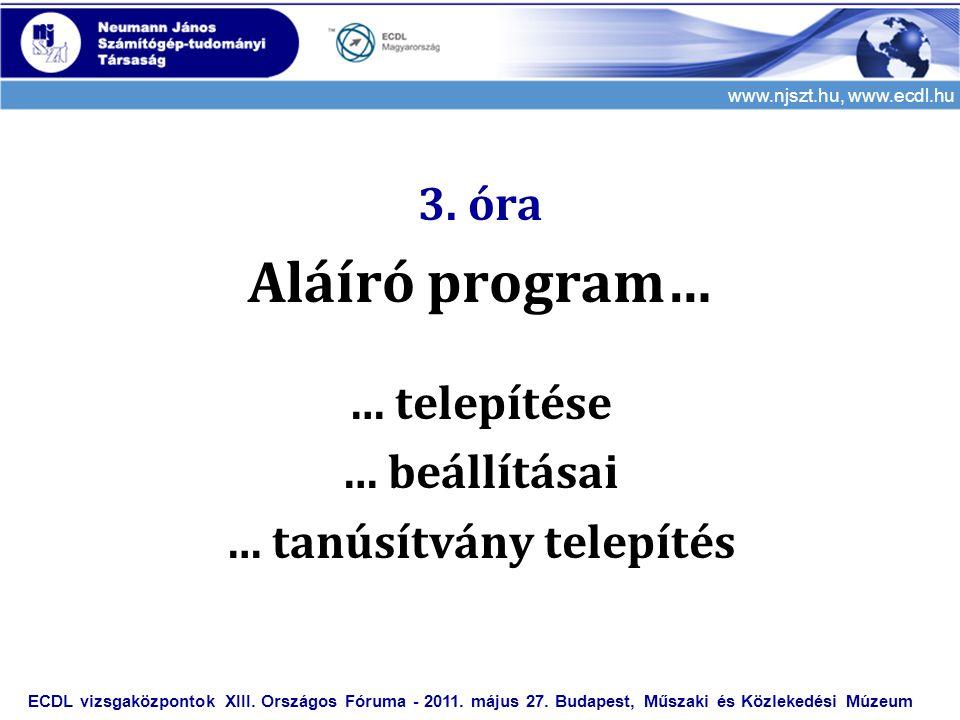 www.njszt.hu, www.ecdl.hu 3. óra Aláíró program… … telepítése … beállításai … tanúsítvány telepítés ECDL vizsgaközpontok XIII. Országos Fóruma - 2011.