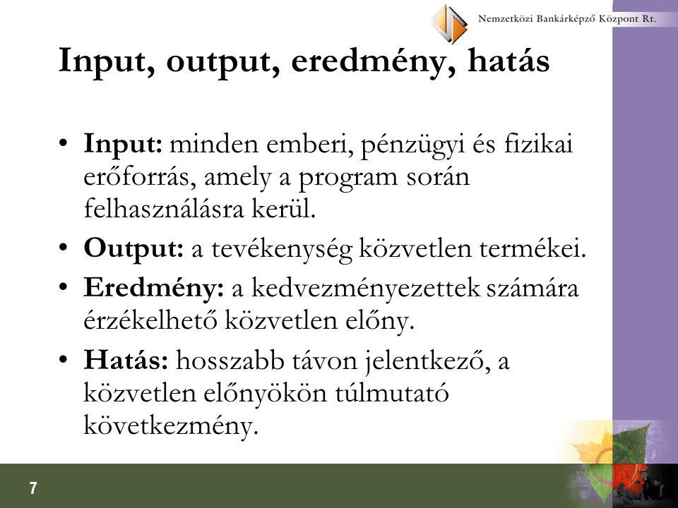 7 Input, output, eredmény, hatás •Input: minden emberi, pénzügyi és fizikai erőforrás, amely a program során felhasználásra kerül. •Output: a tevékeny