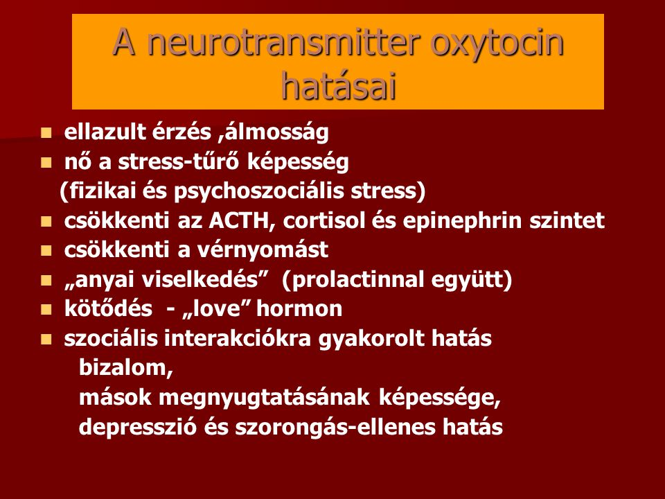 """A neurotransmitter oxytocin hatásai   ellazult érzés,álmosság   nő a stress-tűrő képesség (fizikai és psychoszociális stress)   csökkenti az ACTH, cortisol és epinephrin szintet   csökkenti a vérnyomást   """"anyai viselkedés (prolactinnal együtt)   kötődés - """"love hormon   szociális interakciókra gyakorolt hatás bizalom, mások megnyugtatásának képessége, depresszió és szorongás-ellenes hatás"""