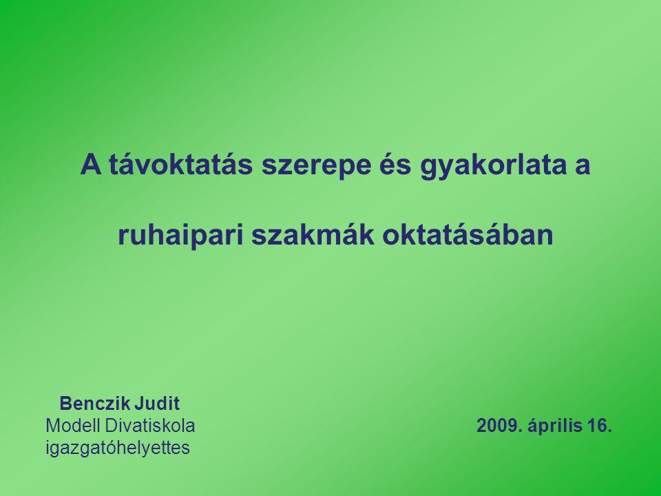 A távoktatás szerepe és gyakorlata a ruhaipari szakmák oktatásában Benczik Judit Modell Divatiskola 2009. április 16. igazgatóhelyettes