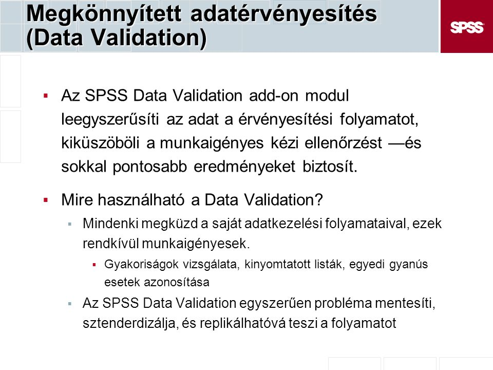 Megkönnyített adatérvényesítés (Data Validation)  Az SPSS Data Validation add-on modul leegyszerűsíti az adat a érvényesítési folyamatot, kiküszöböli a munkaigényes kézi ellenőrzést —és sokkal pontosabb eredményeket biztosít.