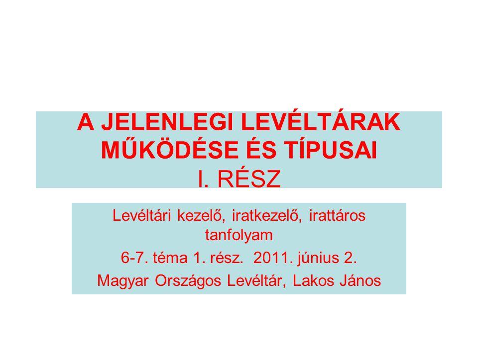 A JELENLEGI LEVÉLTÁRAK MŰKÖDÉSE ÉS TÍPUSAI I. RÉSZ Levéltári kezelő, iratkezelő, irattáros tanfolyam 6-7. téma 1. rész. 2011. június 2. Magyar Országo