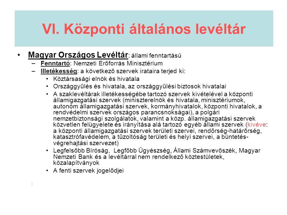 VI. Központi általános levéltár •Magyar Országos Levéltár : állami fenntartású –Fenntartó: Nemzeti Erőforrás Minisztérium –Illetékesség: a következő s