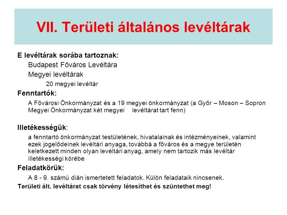 VII. Területi általános levéltárak E levéltárak sorába tartoznak: Budapest Főváros Levéltára Megyei levéltárak 20 megyei levéltár Fenntartók: A Főváro