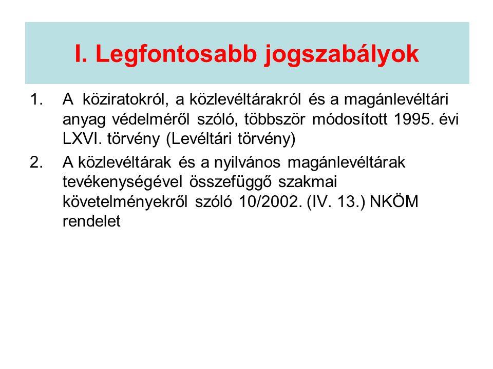 I. Legfontosabb jogszabályok 1.A köziratokról, a közlevéltárakról és a magánlevéltári anyag védelméről szóló, többször módosított 1995. évi LXVI. törv