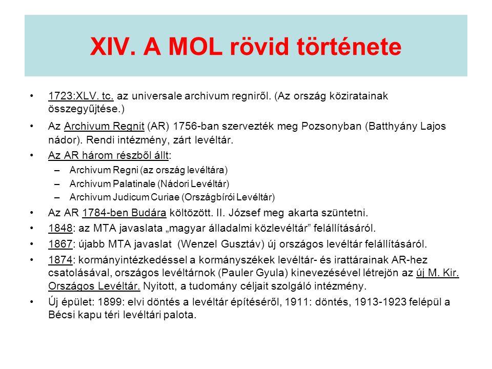 XIV. A MOL rövid története •1723:XLV. tc. az universale archivum regniről. (Az ország köziratainak összegyűjtése.) •Az Archivum Regnit (AR) 1756-ban s