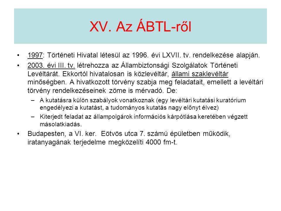 XV. Az ÁBTL-ről •1997: Történeti Hivatal létesül az 1996. évi LXVII. tv. rendelkezése alapján. •2003. évi III. tv. létrehozza az Állambiztonsági Szolg