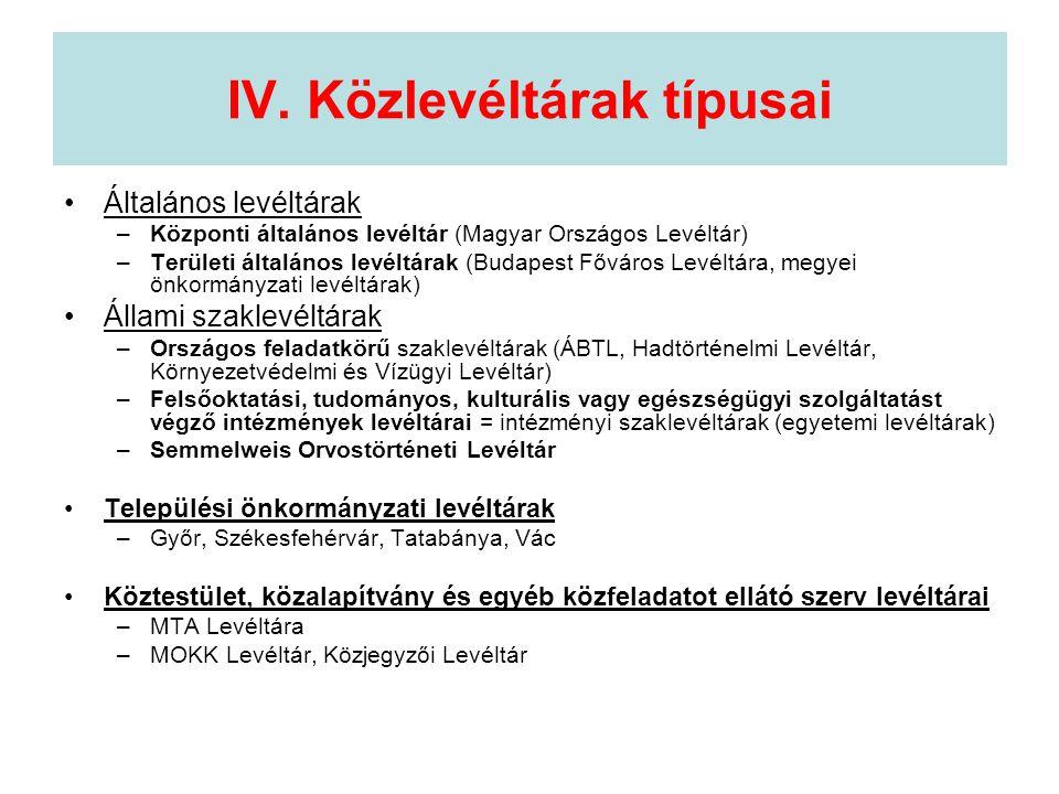 IV. Közlevéltárak típusai •Általános levéltárak –Központi általános levéltár (Magyar Országos Levéltár) –Területi általános levéltárak (Budapest Fővár