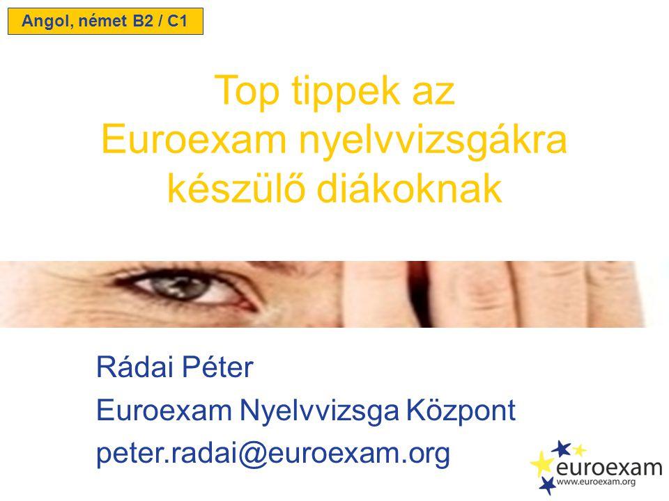 Rádai Péter Euroexam Nyelvvizsga Központ peter.radai@euroexam.org Top tippek az Euroexam nyelvvizsgákra készülő diákoknak Angol, német B2 / C1