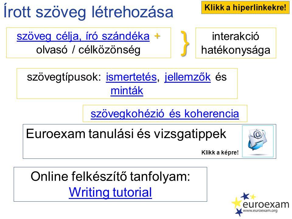 Írott szöveg létrehozása + szöveg célja, író szándéka + olvasó / célközönség szöveg célja, író szándéka interakció hatékonysága szövegtípusok: ismertetés, jellemzők és mintákismertetésjellemzők minták szövegkohézió és koherencia Online felkészítő tanfolyam: Writing tutorial} Klikk a hiperlinkekre.