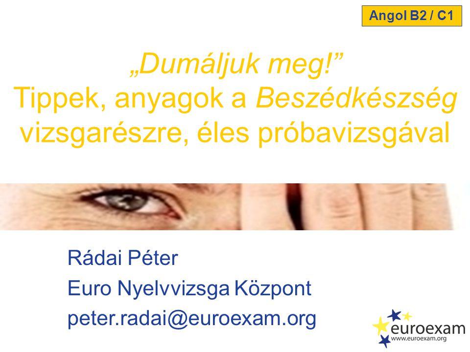 """Rádai Péter Euro Nyelvvizsga Központ peter.radai@euroexam.org """"Dumáljuk meg!"""" Tippek, anyagok a Beszédkészség vizsgarészre, éles próbavizsgával Angol"""