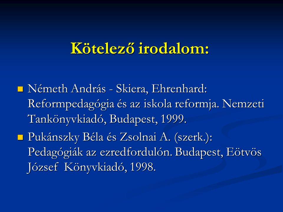 Kötelező irodalom:  Németh András - Skiera, Ehrenhard: Reformpedagógia és az iskola reformja. Nemzeti Tankönyvkiadó, Budapest, 1999.  Pukánszky Béla