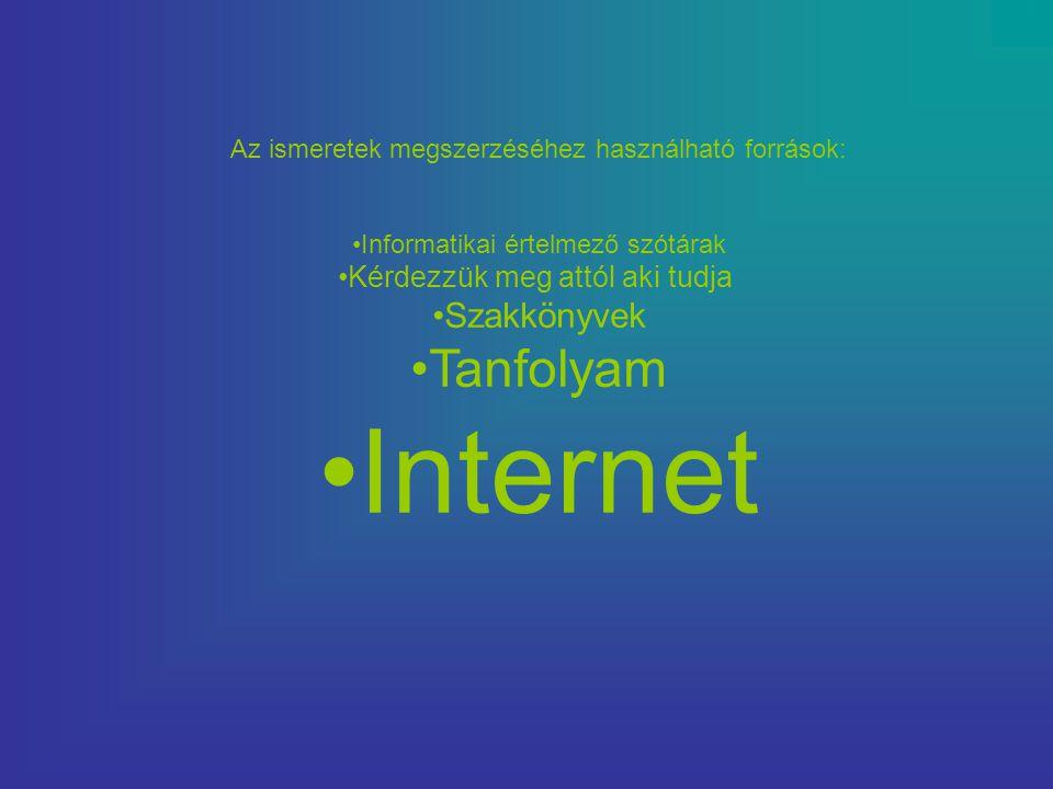 Az ismeretek megszerzéséhez használható források: •Informatikai értelmező szótárak •Kérdezzük meg attól aki tudja •Szakkönyvek •Tanfolyam •Internet