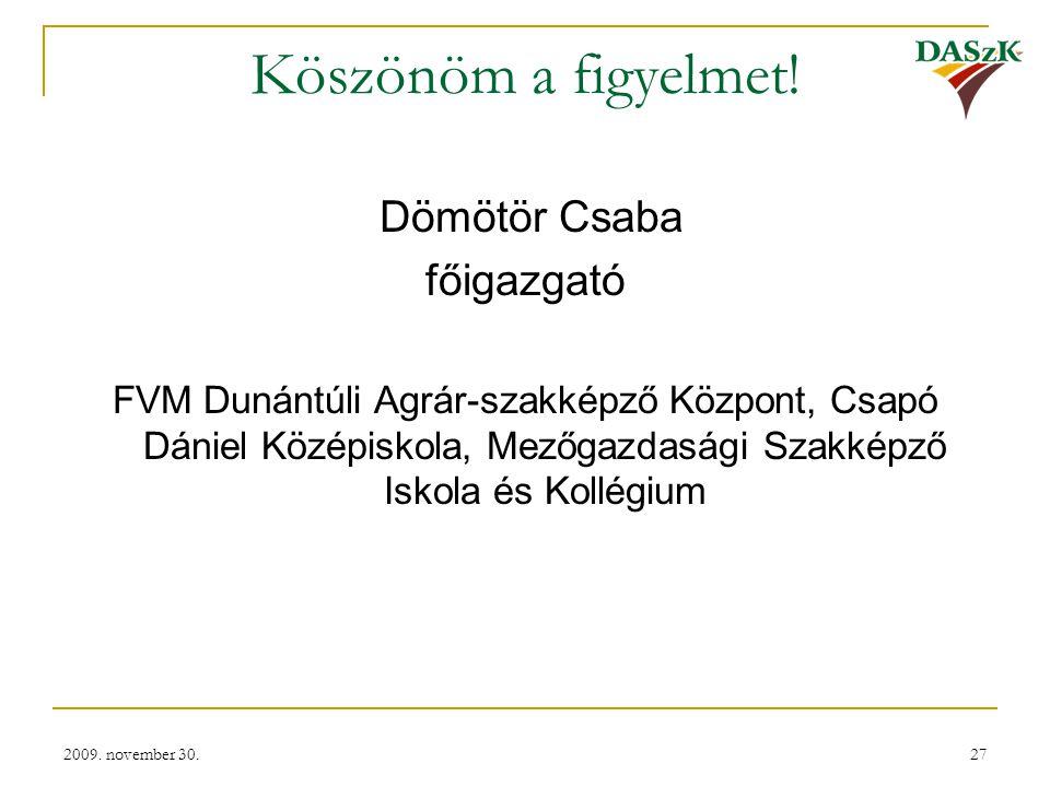 2009. november 30.27 Köszönöm a figyelmet! Dömötör Csaba főigazgató FVM Dunántúli Agrár-szakképző Központ, Csapó Dániel Középiskola, Mezőgazdasági Sza