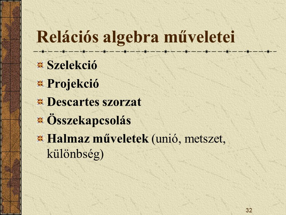 32 Relációs algebra műveletei Szelekció Projekció Descartes szorzat Összekapcsolás Halmaz műveletek (unió, metszet, különbség)