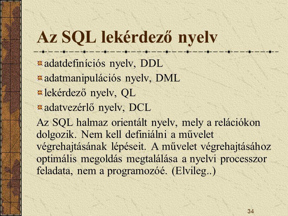 34 Az SQL lekérdező nyelv adatdefiníciós nyelv, DDL adatmanipulációs nyelv, DML lekérdező nyelv, QL adatvezérlő nyelv, DCL Az SQL halmaz orientált nye