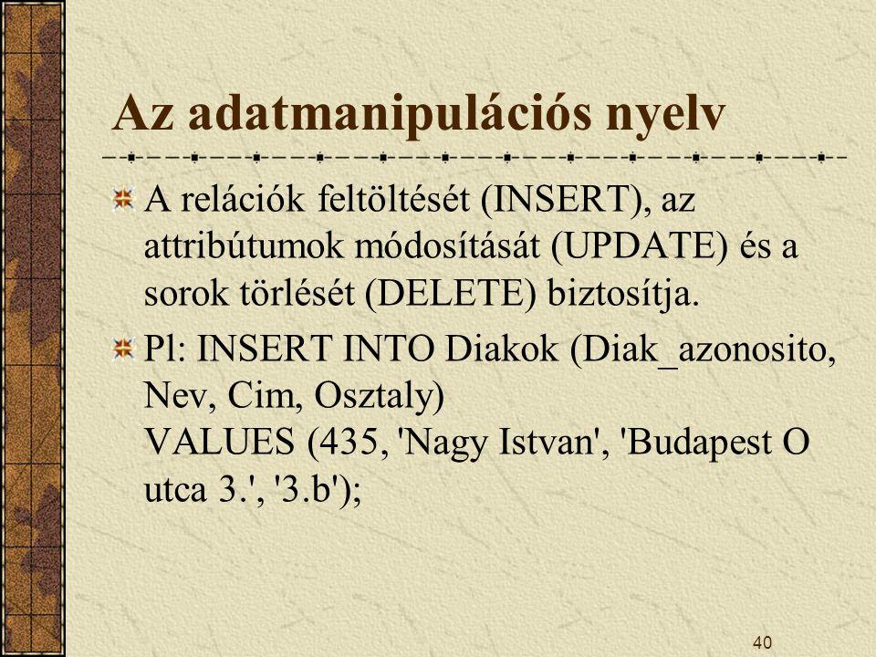 40 Az adatmanipulációs nyelv A relációk feltöltését (INSERT), az attribútumok módosítását (UPDATE) és a sorok törlését (DELETE) biztosítja. Pl: INSERT