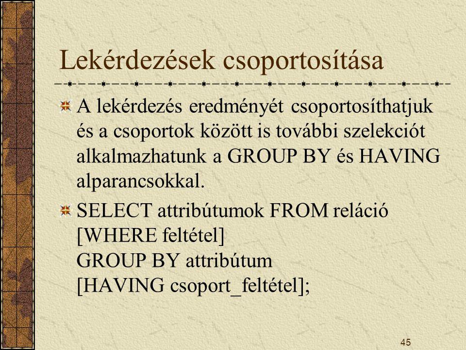 45 Lekérdezések csoportosítása A lekérdezés eredményét csoportosíthatjuk és a csoportok között is további szelekciót alkalmazhatunk a GROUP BY és HAVI