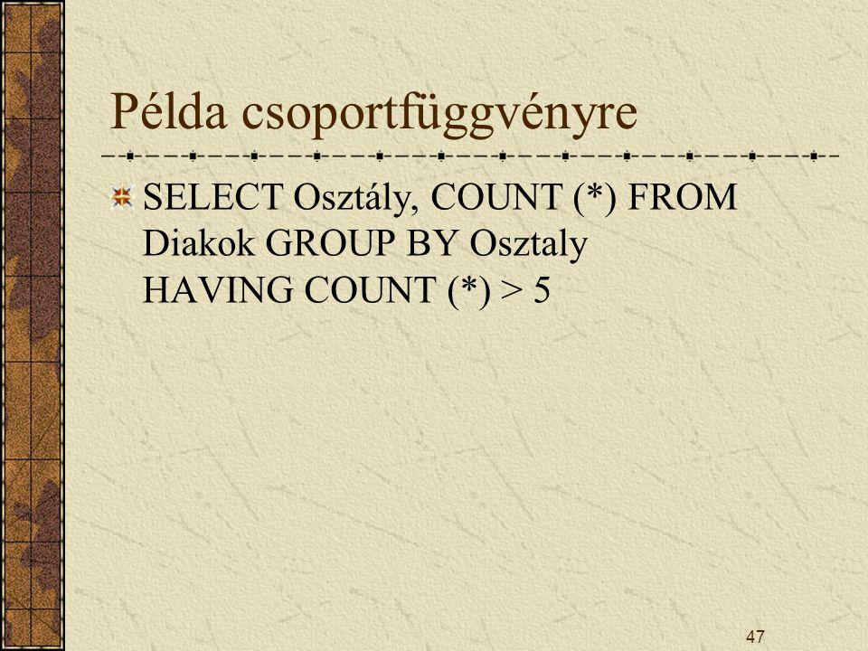 47 Példa csoportfüggvényre SELECT Osztály, COUNT (*) FROM Diakok GROUP BY Osztaly HAVING COUNT (*) > 5