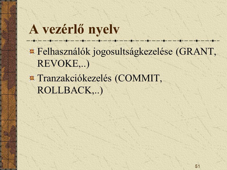 51 A vezérlő nyelv Felhasználók jogosultságkezelése (GRANT, REVOKE,..) Tranzakciókezelés (COMMIT, ROLLBACK,..)