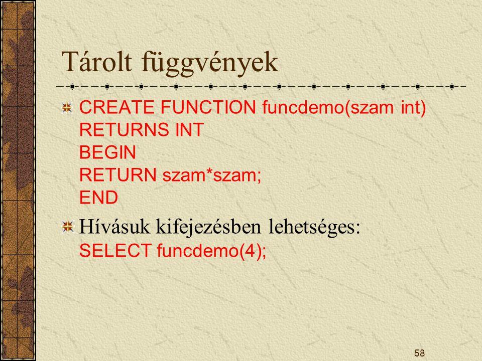 Tárolt függvények CREATE FUNCTION funcdemo(szam int) RETURNS INT BEGIN RETURN szam*szam; END Hívásuk kifejezésben lehetséges: SELECT funcdemo(4); 58