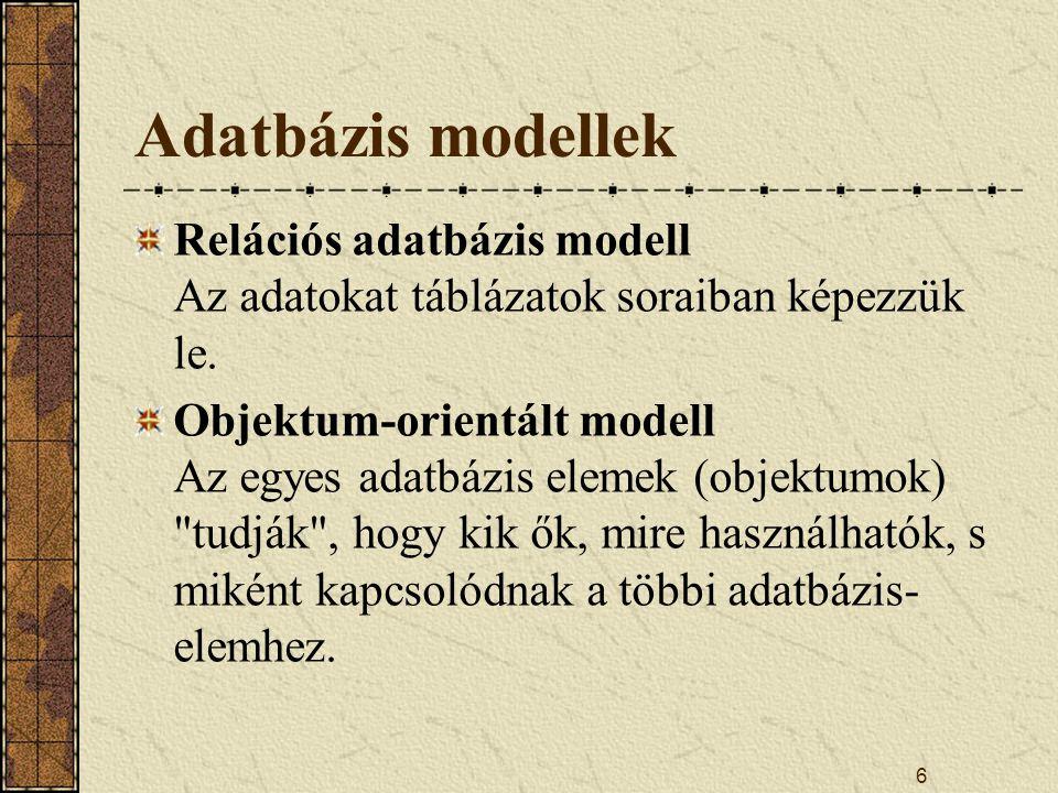 6 Adatbázis modellek Relációs adatbázis modell Az adatokat táblázatok soraiban képezzük le. Objektum-orientált modell Az egyes adatbázis elemek (objek