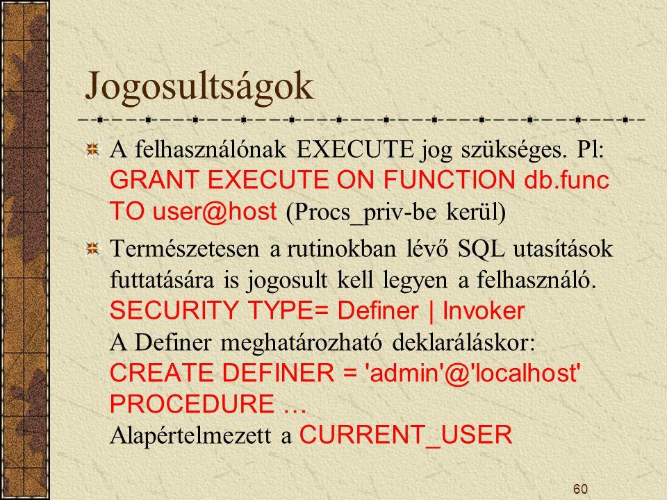Jogosultságok A felhasználónak EXECUTE jog szükséges. Pl: GRANT EXECUTE ON FUNCTION db.func TO user@host (Procs_priv-be kerül) Természetesen a rutinok