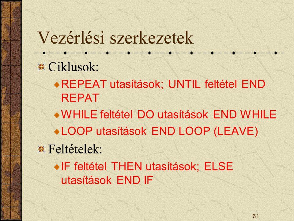 Vezérlési szerkezetek Ciklusok: REPEAT utasítások; UNTIL feltétel END REPAT WHILE feltétel DO utasítások END WHILE LOOP utasítások END LOOP (LEAVE) Fe