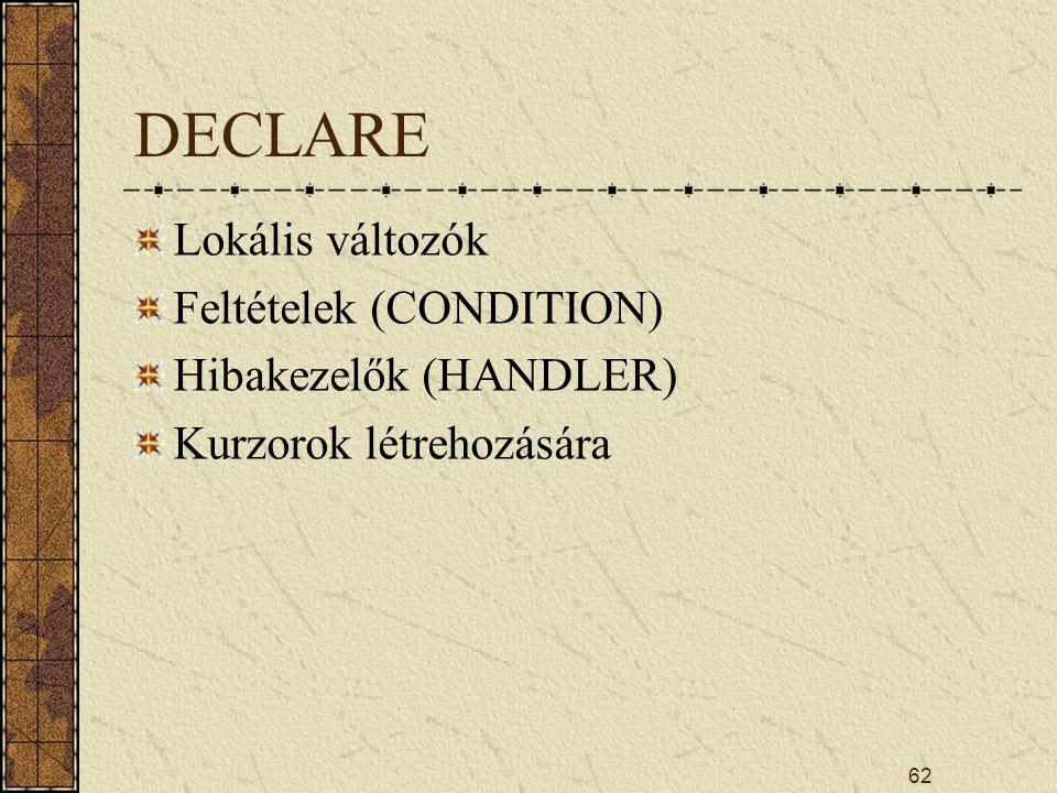 DECLARE Lokális változók Feltételek (CONDITION) Hibakezelők (HANDLER) Kurzorok létrehozására 62