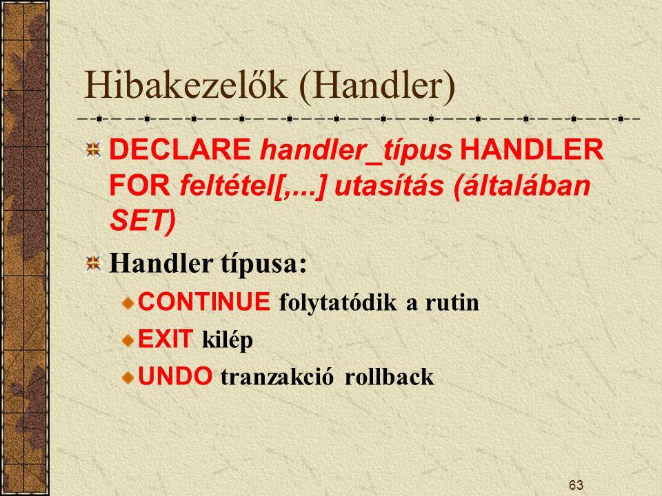 Hibakezelők (Handler) DECLARE handler_típus HANDLER FOR feltétel[,...] utasítás (általában SET) Handler típusa: CONTINUE folytatódik a rutin EXIT kilé