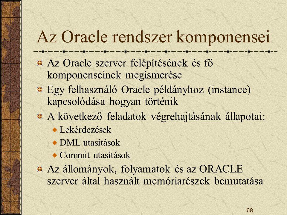 68 Az Oracle rendszer komponensei Az Oracle szerver felépítésének és fő komponenseinek megismerése Egy felhasználó Oracle példányhoz (instance) kapcso