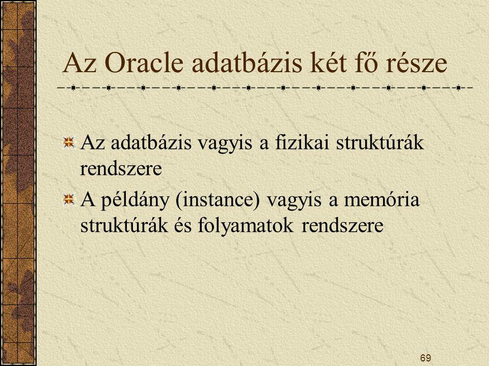 69 Az Oracle adatbázis két fő része Az adatbázis vagyis a fizikai struktúrák rendszere A példány (instance) vagyis a memória struktúrák és folyamatok