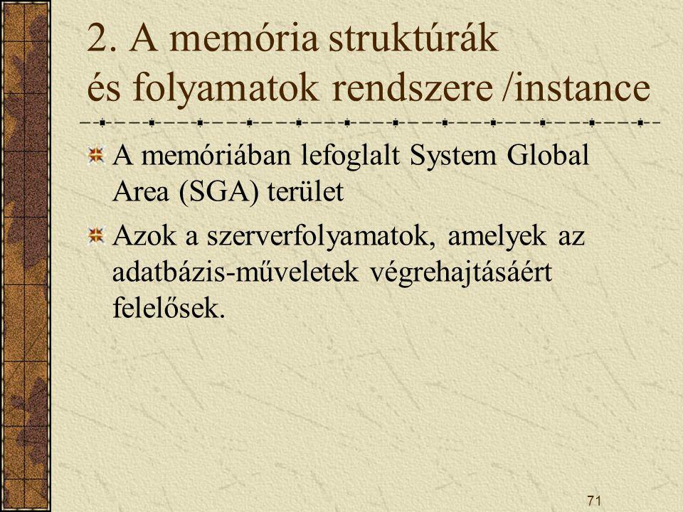 71 2. A memória struktúrák és folyamatok rendszere /instance A memóriában lefoglalt System Global Area (SGA) terület Azok a szerverfolyamatok, amelyek