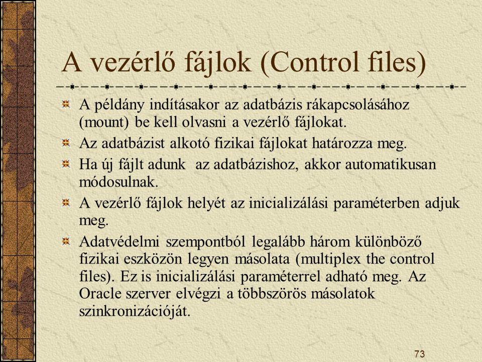 73 A vezérlő fájlok (Control files) A példány indításakor az adatbázis rákapcsolásához (mount) be kell olvasni a vezérlő fájlokat. Az adatbázist alkot