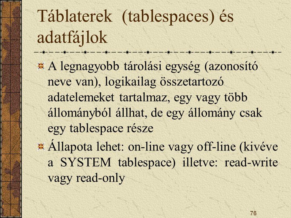 76 Táblaterek (tablespaces) és adatfájlok A legnagyobb tárolási egység (azonosító neve van), logikailag összetartozó adatelemeket tartalmaz, egy vagy