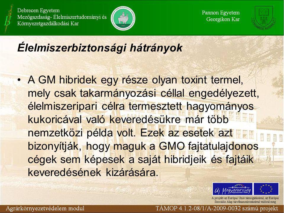 Élelmiszerbiztonsági hátrányok •A GM hibridek egy része olyan toxint termel, mely csak takarmányozási céllal engedélyezett, élelmiszeripari célra termesztett hagyományos kukoricával való keveredésükre már több nemzetközi példa volt.