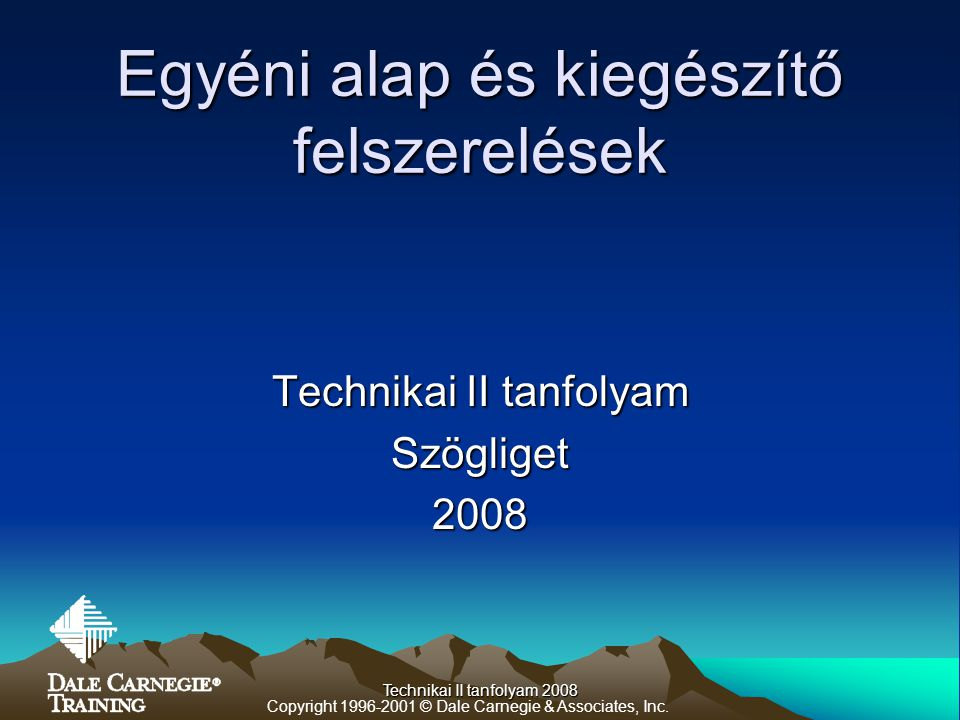 Technikai II tanfolyam 2008 Egyéni alap és kiegészítő felszerelések Technikai II tanfolyam Szögliget2008 Copyright 1996-2001 © Dale Carnegie & Associa