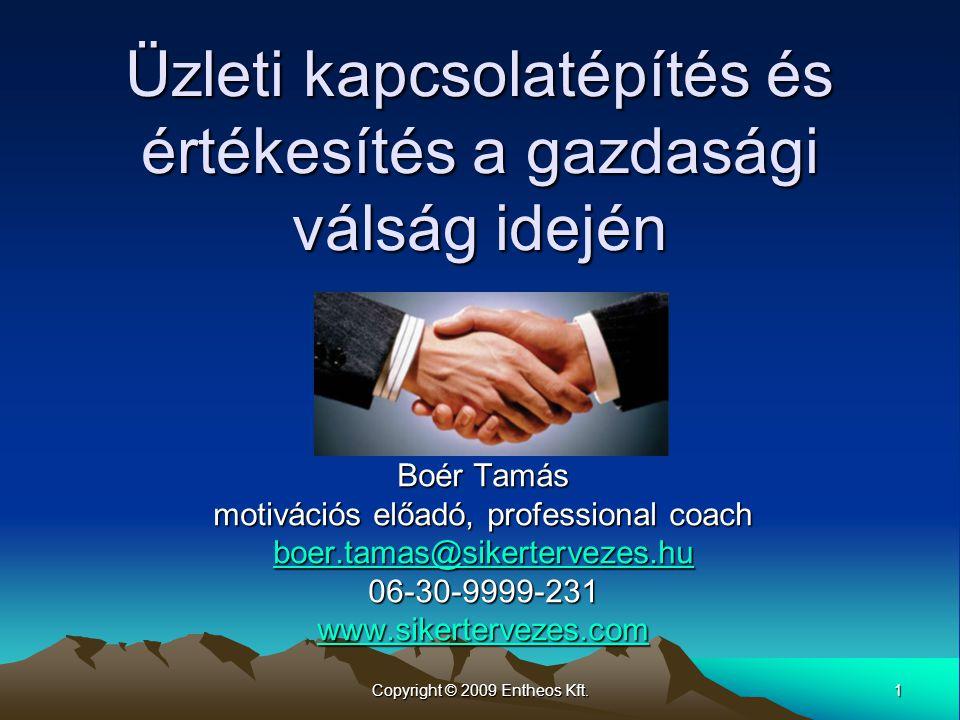 1Copyright © 2009 Entheos Kft. Üzleti kapcsolatépítés és értékesítés a gazdasági válság idején Boér Tamás motivációs előadó, professional coach boer.t