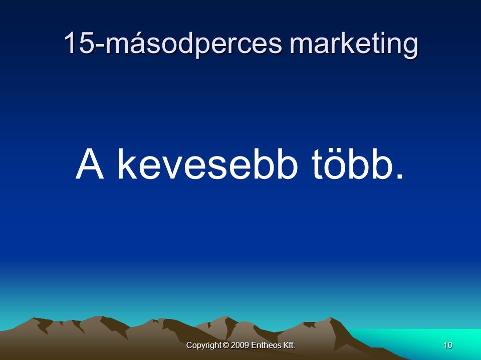 Copyright © 2009 Entheos Kft.10 15-másodperces marketing A kevesebb több.