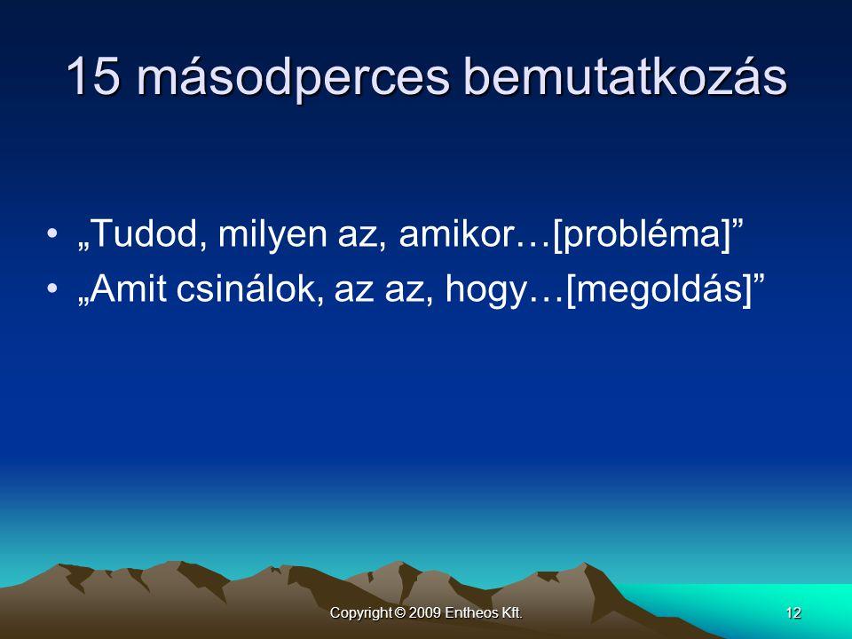 """Copyright © 2009 Entheos Kft.12 15 másodperces bemutatkozás •""""Tudod, milyen az, amikor…[probléma]"""" •""""Amit csinálok, az az, hogy…[megoldás]"""""""