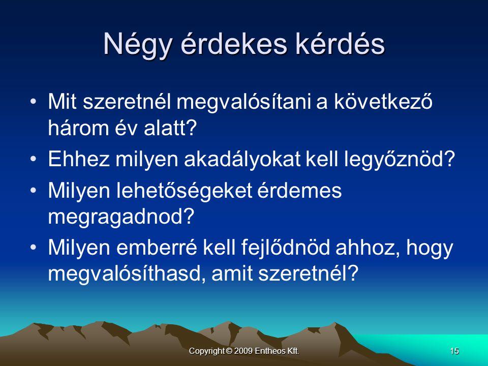Copyright © 2009 Entheos Kft.15 Négy érdekes kérdés •Mit szeretnél megvalósítani a következő három év alatt? •Ehhez milyen akadályokat kell legyőznöd?