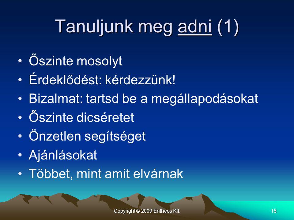 Copyright © 2009 Entheos Kft.18 Tanuljunk meg adni (1) •Őszinte mosolyt •Érdeklődést: kérdezzünk! •Bizalmat: tartsd be a megállapodásokat •Őszinte dic