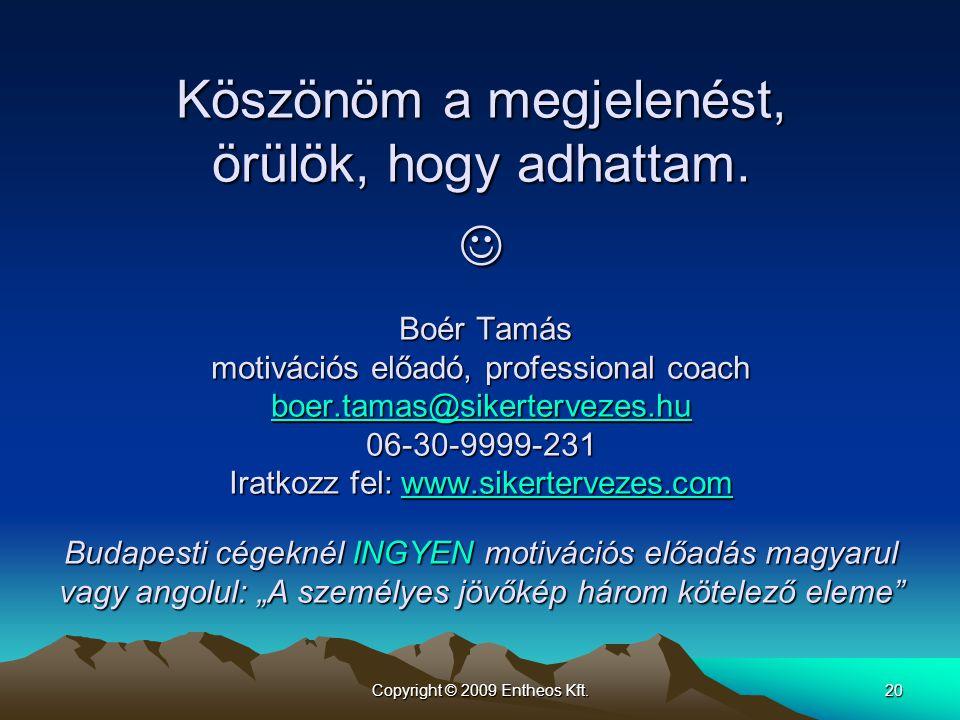 Copyright © 2009 Entheos Kft.20 Köszönöm a megjelenést, örülök, hogy adhattam.  Boér Tamás motivációs előadó, professional coach boer.tamas@sikerterv