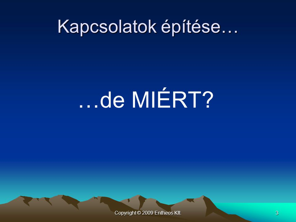 Copyright © 2009 Entheos Kft.3 Kapcsolatok építése… …de MIÉRT?