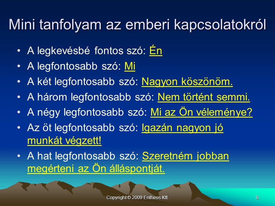 Copyright © 2009 Entheos Kft.6 Mini tanfolyam az emberi kapcsolatokról •A legkevésbé fontos szó: Én •A legfontosabb szó: Mi •A két legfontosabb szó: N