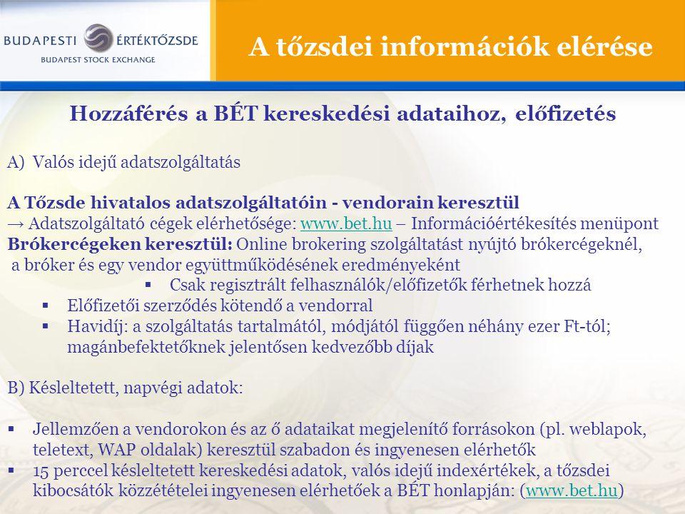A tőzsdei információk elérése Hozzáférés a BÉT kereskedési adataihoz, előfizetés A)Valós idejű adatszolgáltatás A Tőzsde hivatalos adatszolgáltatóin - vendorain keresztül → Adatszolgáltató cégek elérhetősége: www.bet.hu – Információértékesítés menüpontwww.bet.hu Brókercégeken keresztül: Online brokering szolgáltatást nyújtó brókercégeknél, a bróker és egy vendor együttműködésének eredményeként  Csak regisztrált felhasználók/előfizetők férhetnek hozzá  Előfizetői szerződés kötendő a vendorral  Havidíj: a szolgáltatás tartalmától, módjától függően néhány ezer Ft-tól; magánbefektetőknek jelentősen kedvezőbb díjak B) Késleltetett, napvégi adatok:  Jellemzően a vendorokon és az ő adataikat megjelenítő forrásokon (pl.
