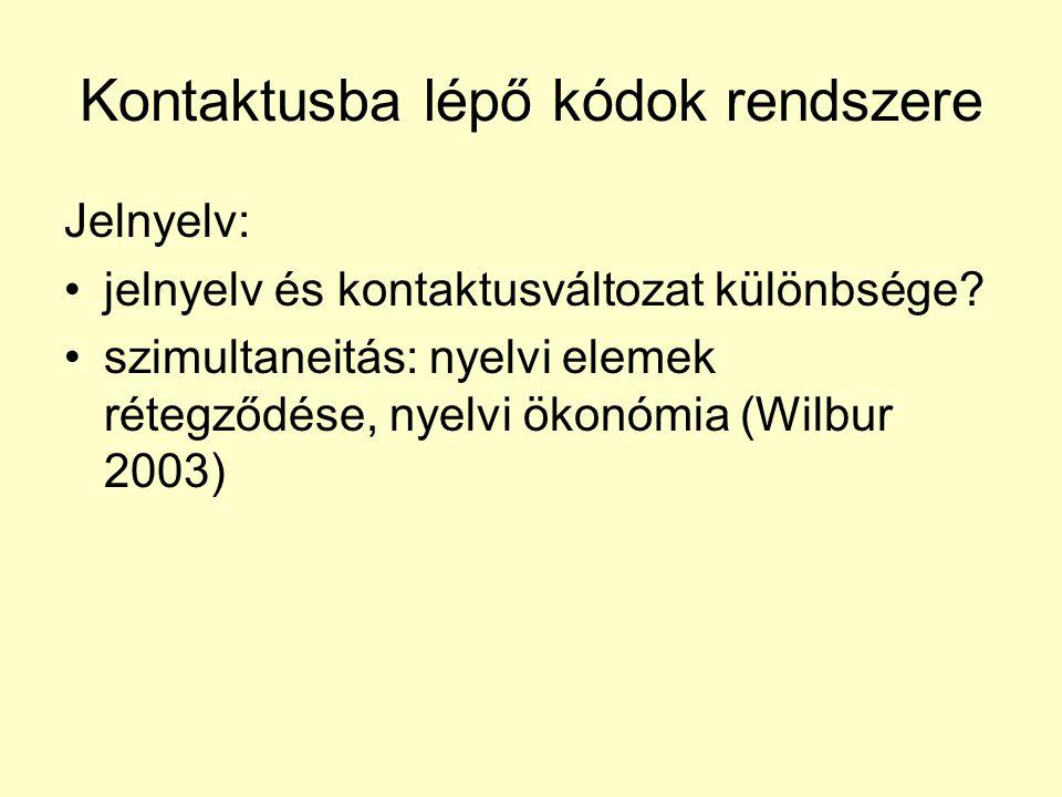 Kontaktusba lépő kódok rendszere Jelnyelv: •jelnyelv és kontaktusváltozat különbsége? •szimultaneitás: nyelvi elemek rétegződése, nyelvi ökonómia (Wil